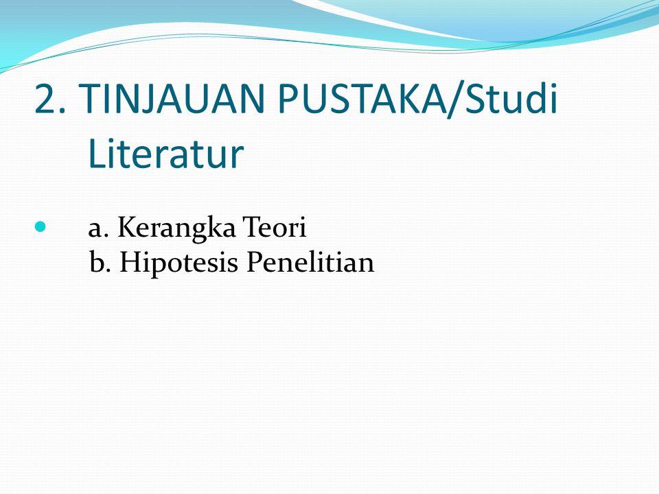 2. TINJAUAN PUSTAKA/Studi Literatur a. Kerangka Teori b. Hipotesis Penelitian