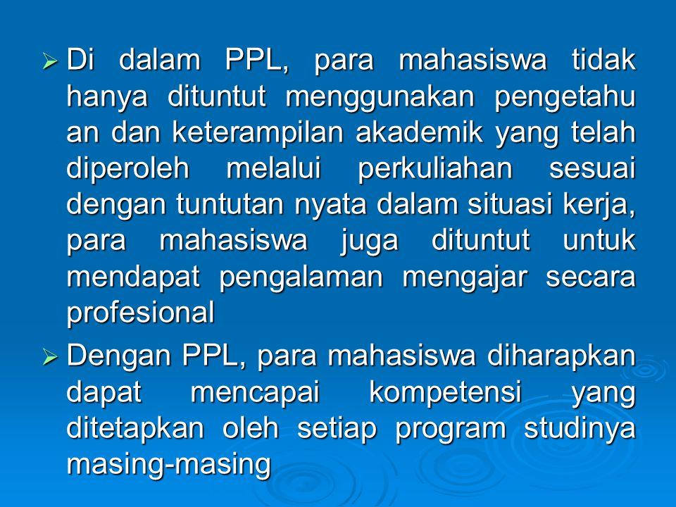  Di dalam PPL, para mahasiswa tidak hanya dituntut menggunakan pengetahu an dan keterampilan akademik yang telah diperoleh melalui perkuliahan sesuai dengan tuntutan nyata dalam situasi kerja, para mahasiswa juga dituntut untuk mendapat pengalaman mengajar secara profesional  Dengan PPL, para mahasiswa diharapkan dapat mencapai kompetensi yang ditetapkan oleh setiap program studinya masing-masing