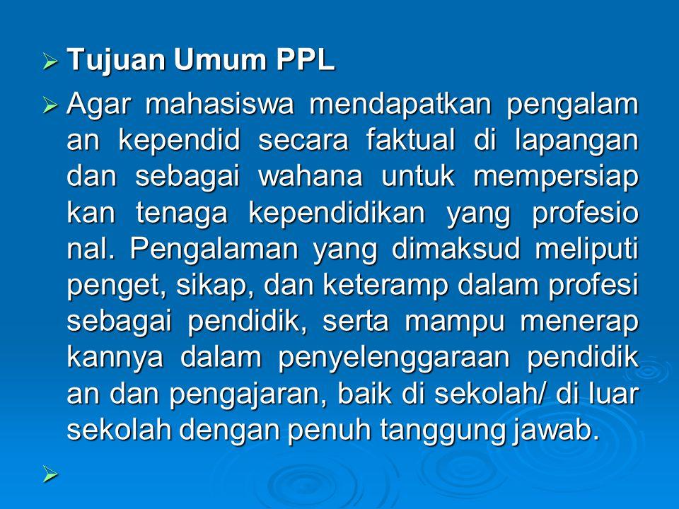  Tujuan Umum PPL  Agar mahasiswa mendapatkan pengalam an kependid secara faktual di lapangan dan sebagai wahana untuk mempersiap kan tenaga kependidikan yang profesio nal.