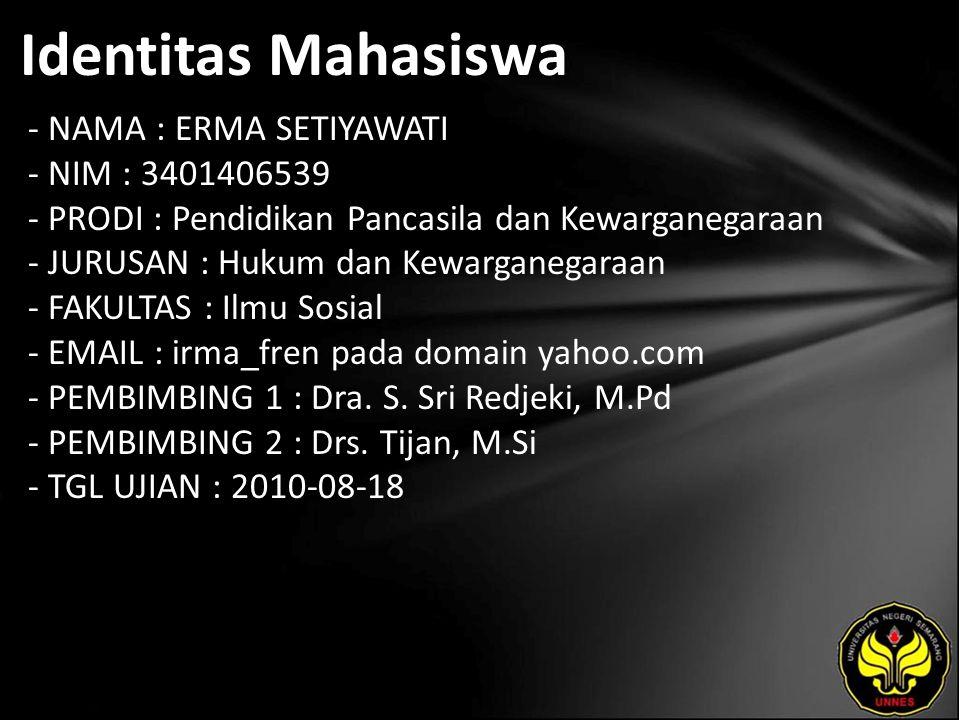 Identitas Mahasiswa - NAMA : ERMA SETIYAWATI - NIM : 3401406539 - PRODI : Pendidikan Pancasila dan Kewarganegaraan - JURUSAN : Hukum dan Kewarganegaraan - FAKULTAS : Ilmu Sosial - EMAIL : irma_fren pada domain yahoo.com - PEMBIMBING 1 : Dra.