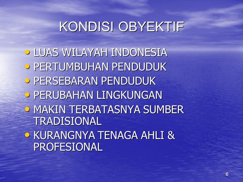 6 KONDISI OBYEKTIF LUAS WILAYAH INDONESIA LUAS WILAYAH INDONESIA PERTUMBUHAN PENDUDUK PERTUMBUHAN PENDUDUK PERSEBARAN PENDUDUK PERSEBARAN PENDUDUK PERUBAHAN LINGKUNGAN PERUBAHAN LINGKUNGAN MAKIN TERBATASNYA SUMBER TRADISIONAL MAKIN TERBATASNYA SUMBER TRADISIONAL KURANGNYA TENAGA AHLI & PROFESIONAL KURANGNYA TENAGA AHLI & PROFESIONAL