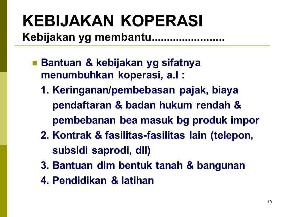 10 Bantuan & kebijakan yg sifatnya menumbuhkan koperasi, a.l : 1. Keringanan/pembebasan pajak, biaya pendaftaran & badan hukum rendah & pembebanan bea
