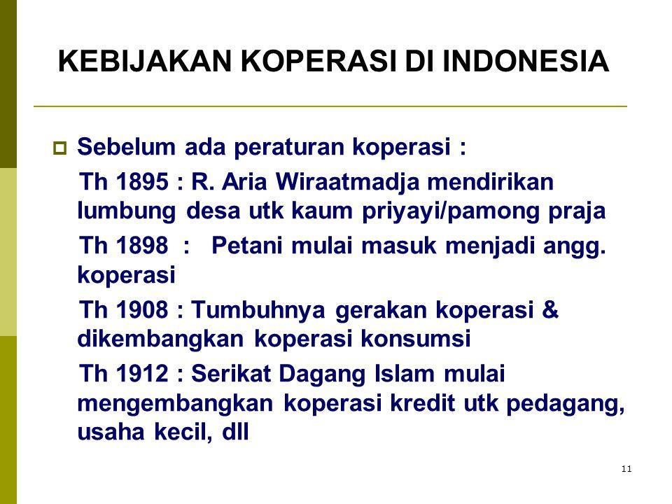 11 KEBIJAKAN KOPERASI DI INDONESIA  Sebelum ada peraturan koperasi : Th 1895 : R. Aria Wiraatmadja mendirikan lumbung desa utk kaum priyayi/pamong pr