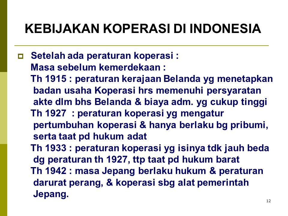 12  Setelah ada peraturan koperasi : Masa sebelum kemerdekaan : Th 1915 : peraturan kerajaan Belanda yg menetapkan badan usaha Koperasi hrs memenuhi persyaratan akte dlm bhs Belanda & biaya adm.