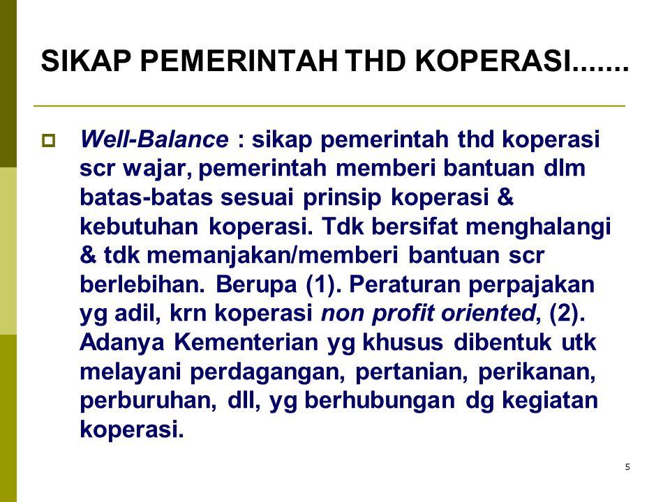 5  Well-Balance : sikap pemerintah thd koperasi scr wajar, pemerintah memberi bantuan dlm batas-batas sesuai prinsip koperasi & kebutuhan koperasi. T