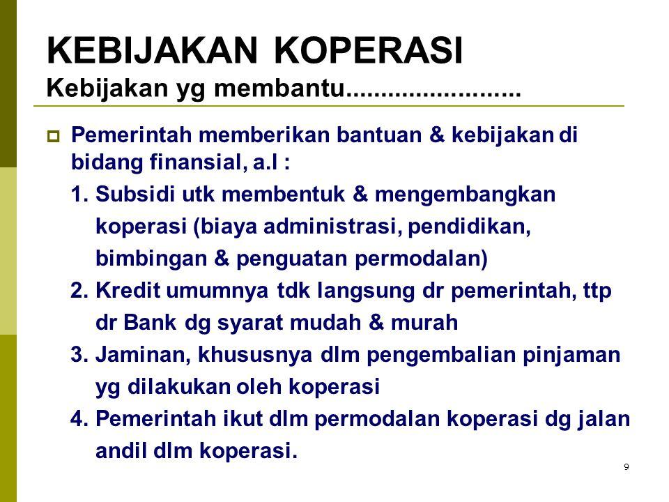 9  Pemerintah memberikan bantuan & kebijakan di bidang finansial, a.l : 1. Subsidi utk membentuk & mengembangkan koperasi (biaya administrasi, pendid