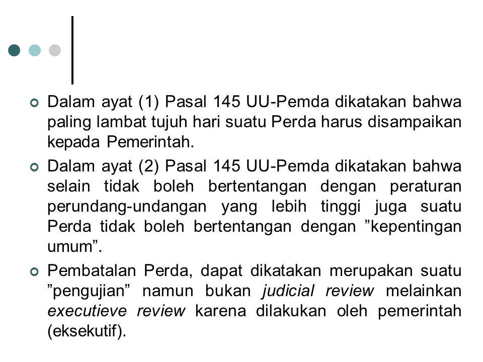 Dalam ayat (1) Pasal 145 UU-Pemda dikatakan bahwa paling lambat tujuh hari suatu Perda harus disampaikan kepada Pemerintah. Dalam ayat (2) Pasal 145 U