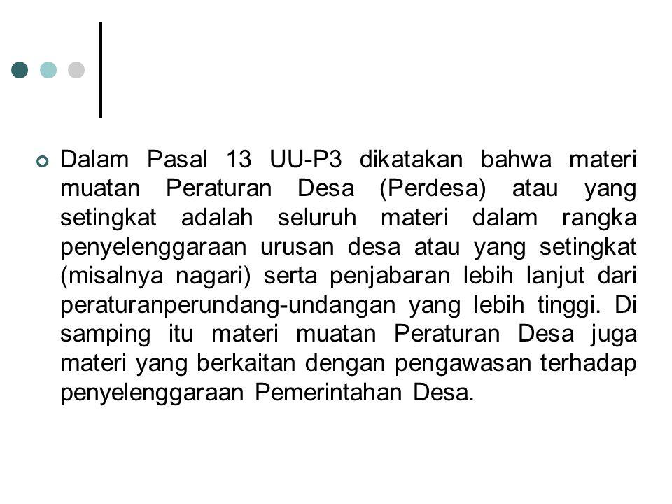 Dalam Pasal 13 UU-P3 dikatakan bahwa materi muatan Peraturan Desa (Perdesa) atau yang setingkat adalah seluruh materi dalam rangka penyelenggaraan uru