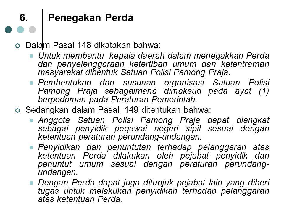 6.Penegakan Perda Dalam Pasal 148 dikatakan bahwa: Untuk membantu kepala daerah dalam menegakkan Perda dan penyelenggaraan ketertiban umum dan ketentr