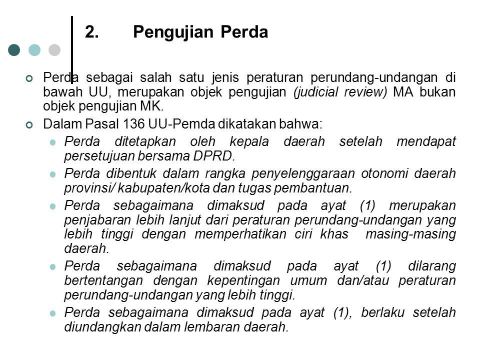2.Pengujian Perda Perda sebagai salah satu jenis peraturan perundang-undangan di bawah UU, merupakan objek pengujian (judicial review) MA bukan objek