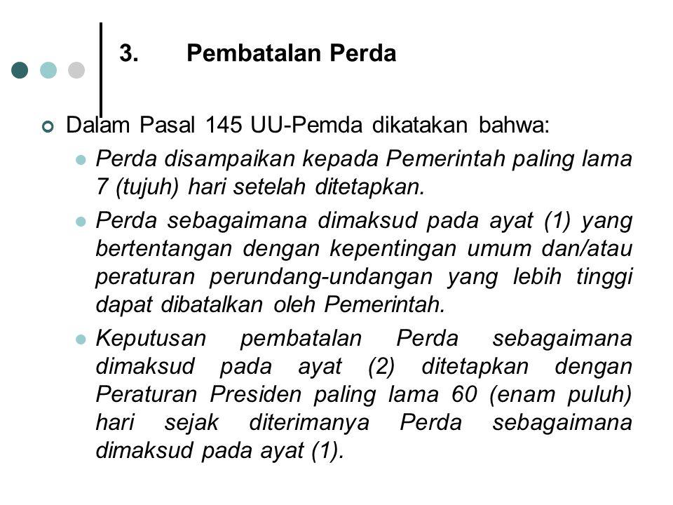 3.Pembatalan Perda Dalam Pasal 145 UU-Pemda dikatakan bahwa: Perda disampaikan kepada Pemerintah paling lama 7 (tujuh) hari setelah ditetapkan. Perda