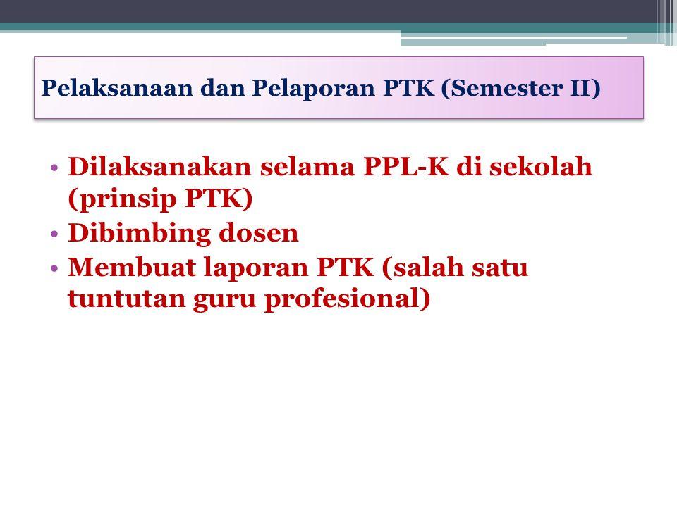 Pelaksanaan dan Pelaporan PTK (Semester II) Dilaksanakan selama PPL-K di sekolah (prinsip PTK) Dibimbing dosen Membuat laporan PTK (salah satu tuntuta
