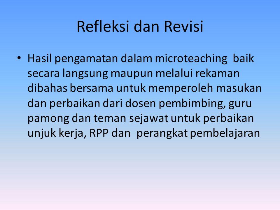 Refleksi dan Revisi Hasil pengamatan dalam microteaching baik secara langsung maupun melalui rekaman dibahas bersama untuk memperoleh masukan dan perbaikan dari dosen pembimbing, guru pamong dan teman sejawat untuk perbaikan unjuk kerja, RPP dan perangkat pembelajaran