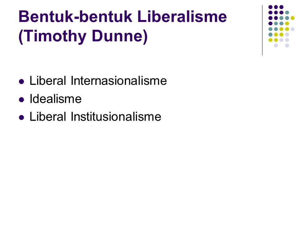 Bentuk-bentuk Liberalisme (Timothy Dunne) Liberal Internasionalisme Idealisme Liberal Institusionalisme