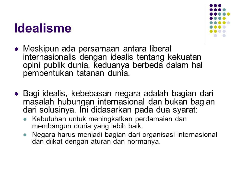 Idealisme Meskipun ada persamaan antara liberal internasionalis dengan idealis tentang kekuatan opini publik dunia, keduanya berbeda dalam hal pembent