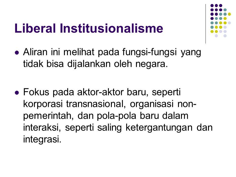 Liberal Institusionalisme Aliran ini melihat pada fungsi-fungsi yang tidak bisa dijalankan oleh negara. Fokus pada aktor-aktor baru, seperti korporasi
