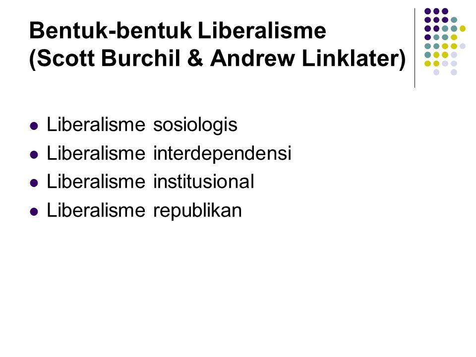Bentuk-bentuk Liberalisme (Scott Burchil & Andrew Linklater) Liberalisme sosiologis Liberalisme interdependensi Liberalisme institusional Liberalisme
