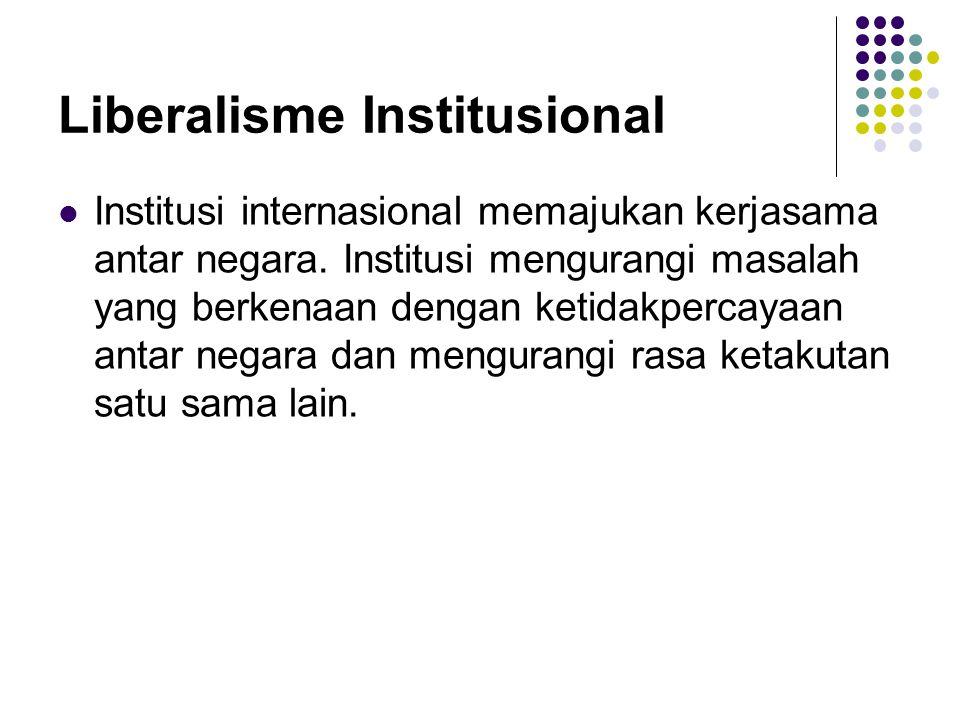Liberalisme Institusional Institusi internasional memajukan kerjasama antar negara. Institusi mengurangi masalah yang berkenaan dengan ketidakpercayaa