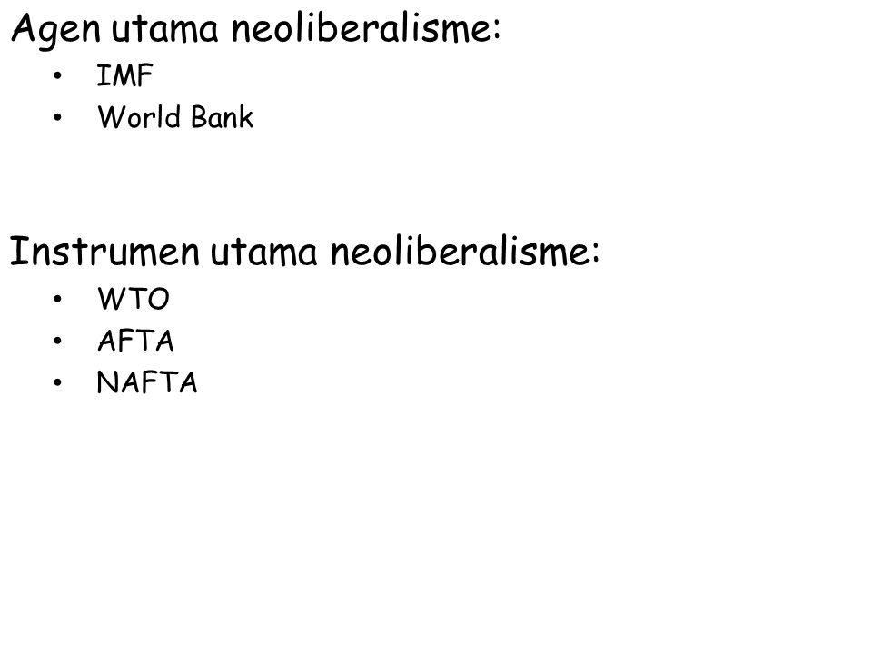 Agen utama neoliberalisme: IMF World Bank Instrumen utama neoliberalisme: WTO AFTA NAFTA
