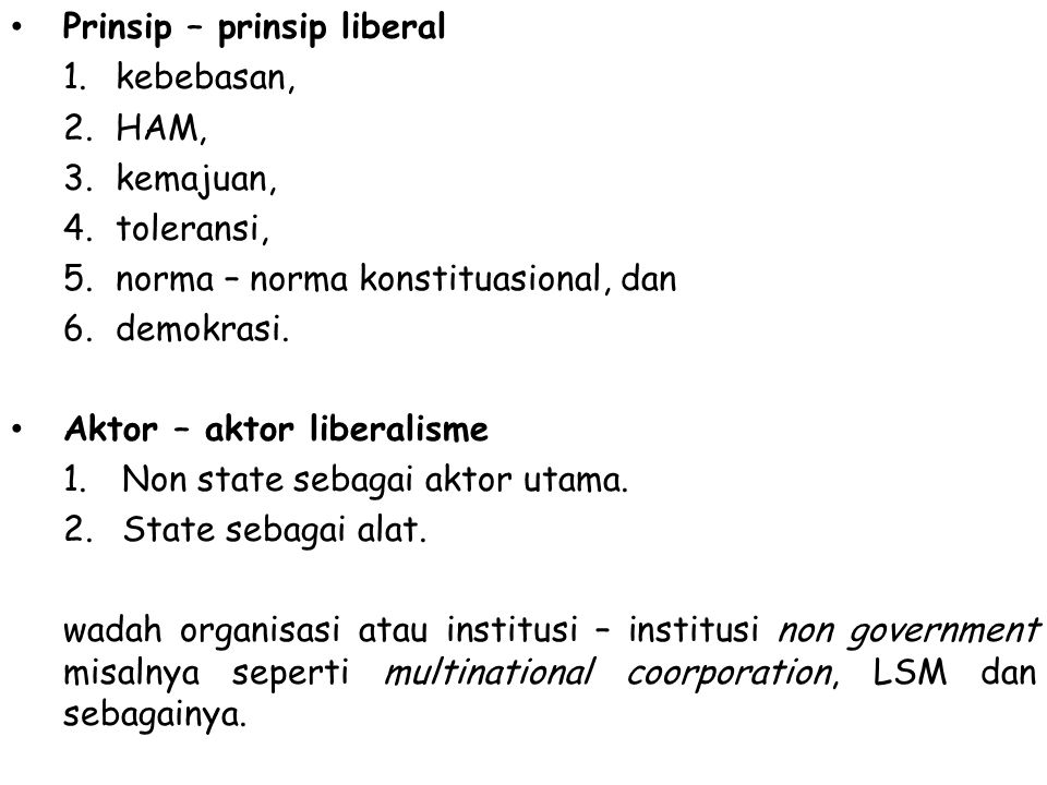 Prinsip – prinsip liberal 1.kebebasan, 2.HAM, 3.kemajuan, 4.toleransi, 5.norma – norma konstituasional, dan 6.demokrasi. Aktor – aktor liberalisme 1.N