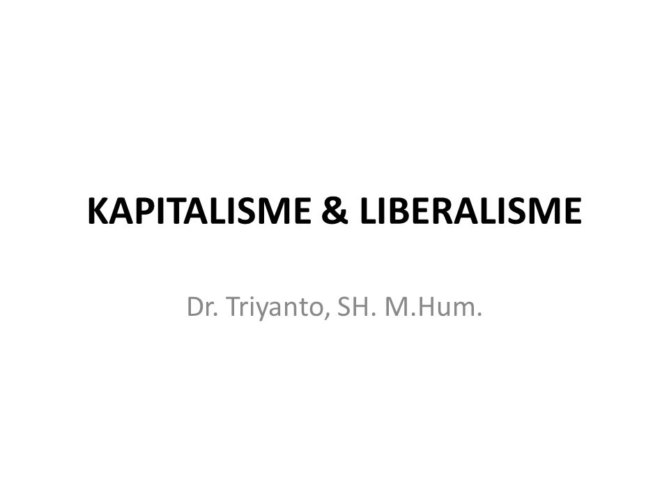 KAPITALISME & LIBERALISME Dr. Triyanto, SH. M.Hum.