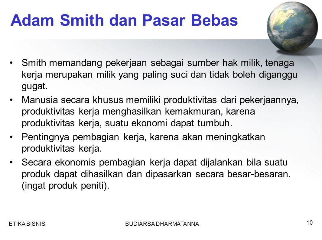 ETIKA BISNISBUDIARSA DHARMATANNA 10 Adam Smith dan Pasar Bebas Smith memandang pekerjaan sebagai sumber hak milik, tenaga kerja merupakan milik yang paling suci dan tidak boleh diganggu gugat.