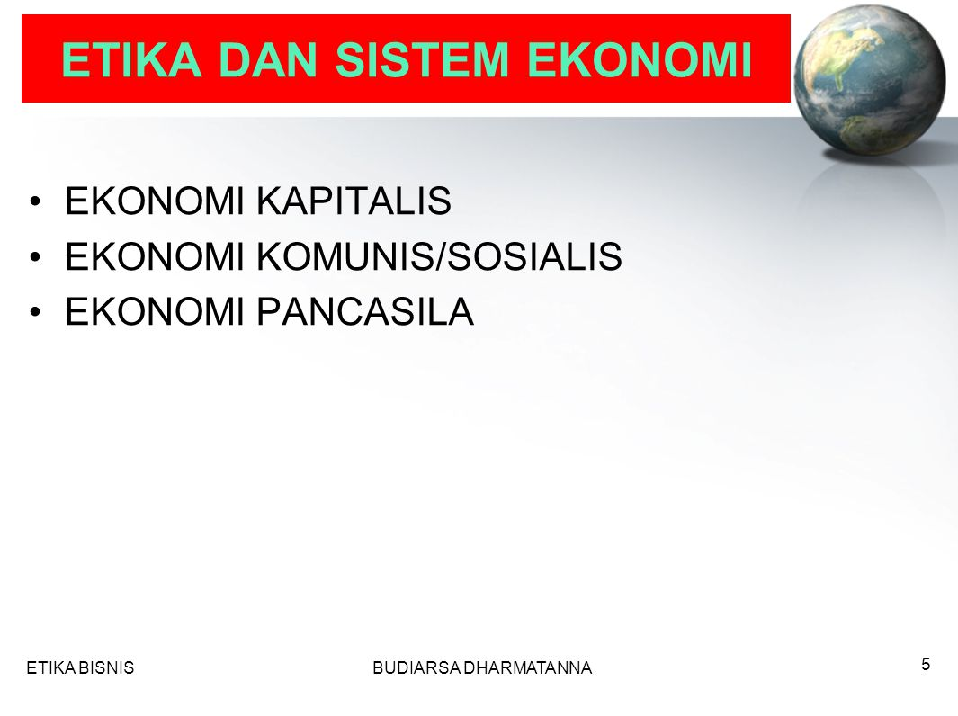 ETIKA DAN SISTEM EKONOMI EKONOMI KAPITALIS EKONOMI KOMUNIS/SOSIALIS EKONOMI PANCASILA ETIKA BISNISBUDIARSA DHARMATANNA 5