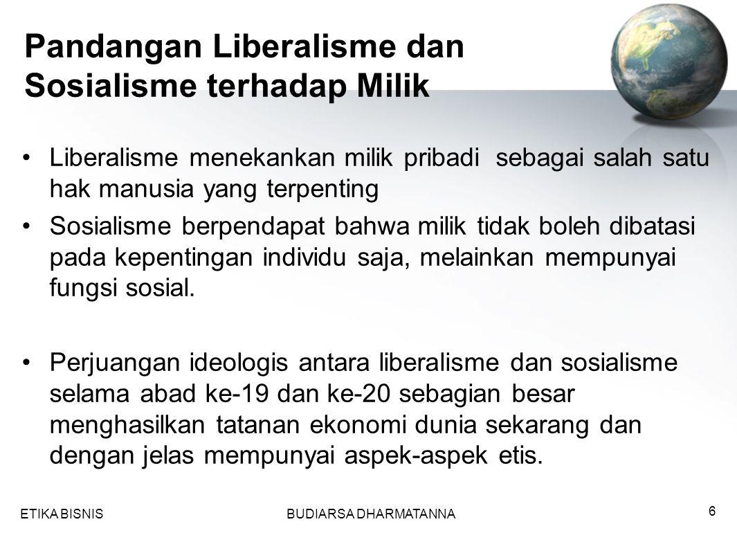 ETIKA BISNISBUDIARSA DHARMATANNA 6 Liberalisme menekankan milik pribadi sebagai salah satu hak manusia yang terpenting Sosialisme berpendapat bahwa milik tidak boleh dibatasi pada kepentingan individu saja, melainkan mempunyai fungsi sosial.