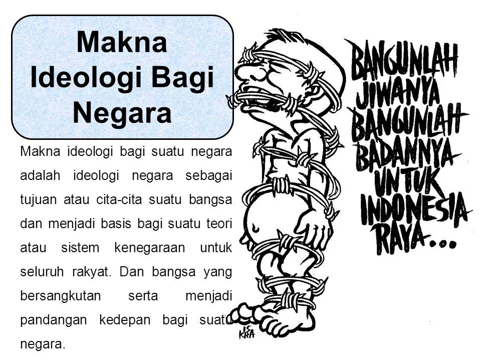 Makna Ideologi Bagi Negara Makna ideologi bagi suatu negara adalah ideologi negara sebagai tujuan atau cita-cita suatu bangsa dan menjadi basis bagi suatu teori atau sistem kenegaraan untuk seluruh rakyat.