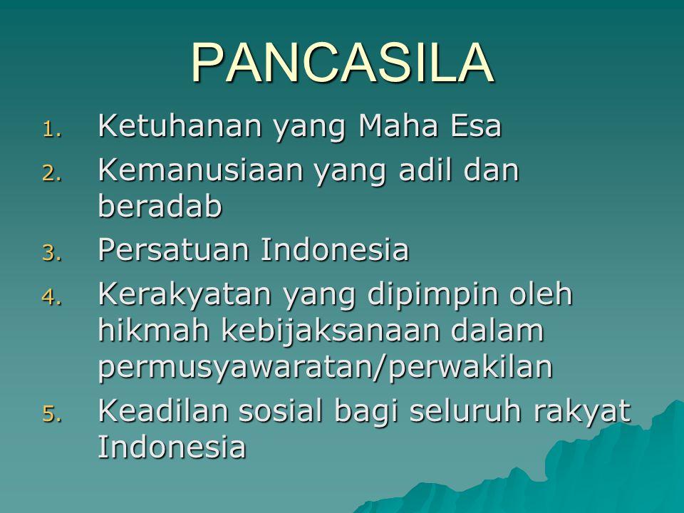 PANCASILA 1. Ketuhanan yang Maha Esa 2. Kemanusiaan yang adil dan beradab 3. Persatuan Indonesia 4. Kerakyatan yang dipimpin oleh hikmah kebijaksanaan