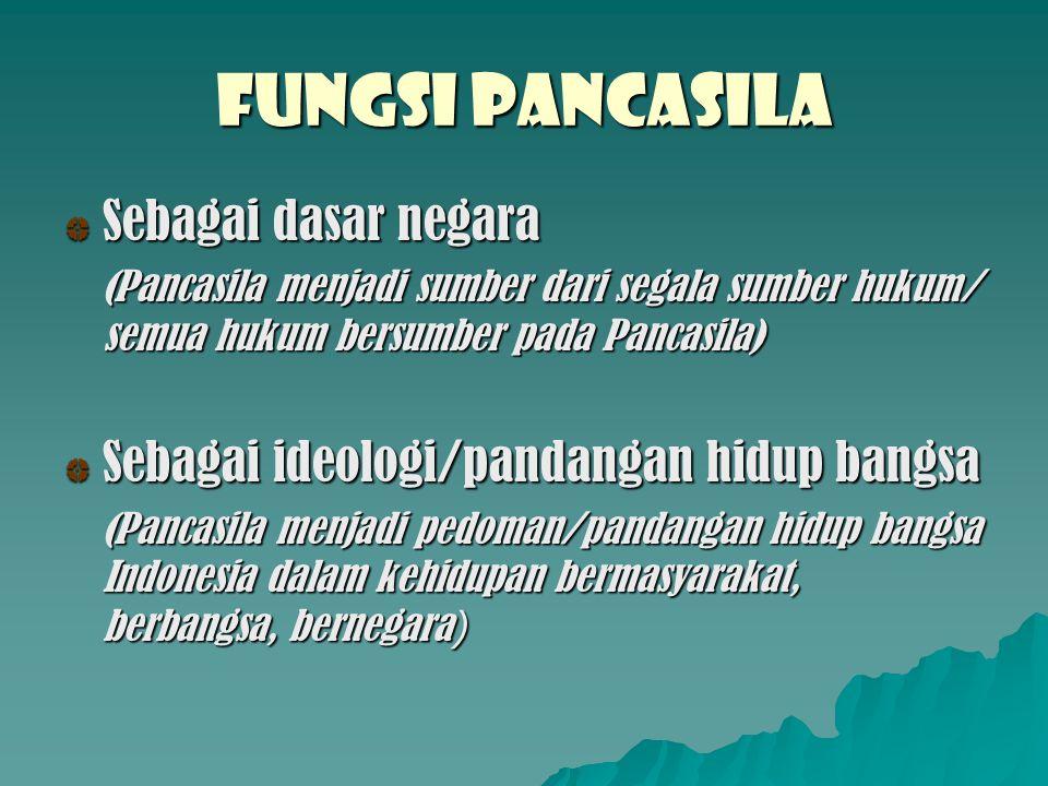 FUNGSI PANCASILA Sebagai dasar negara (Pancasila menjadi sumber dari segala sumber hukum/ semua hukum bersumber pada Pancasila) Sebagai ideologi/panda