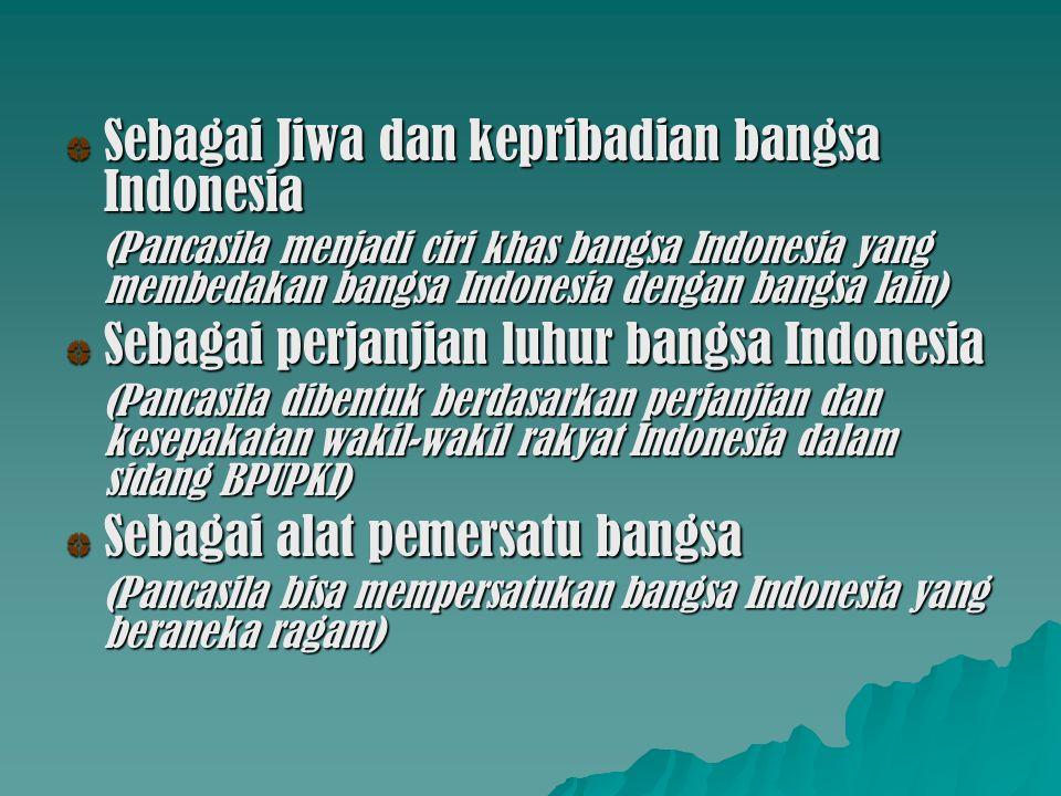 Sebagai Jiwa dan kepribadian bangsa Indonesia (Pancasila menjadi ciri khas bangsa Indonesia yang membedakan bangsa Indonesia dengan bangsa lain) Sebag