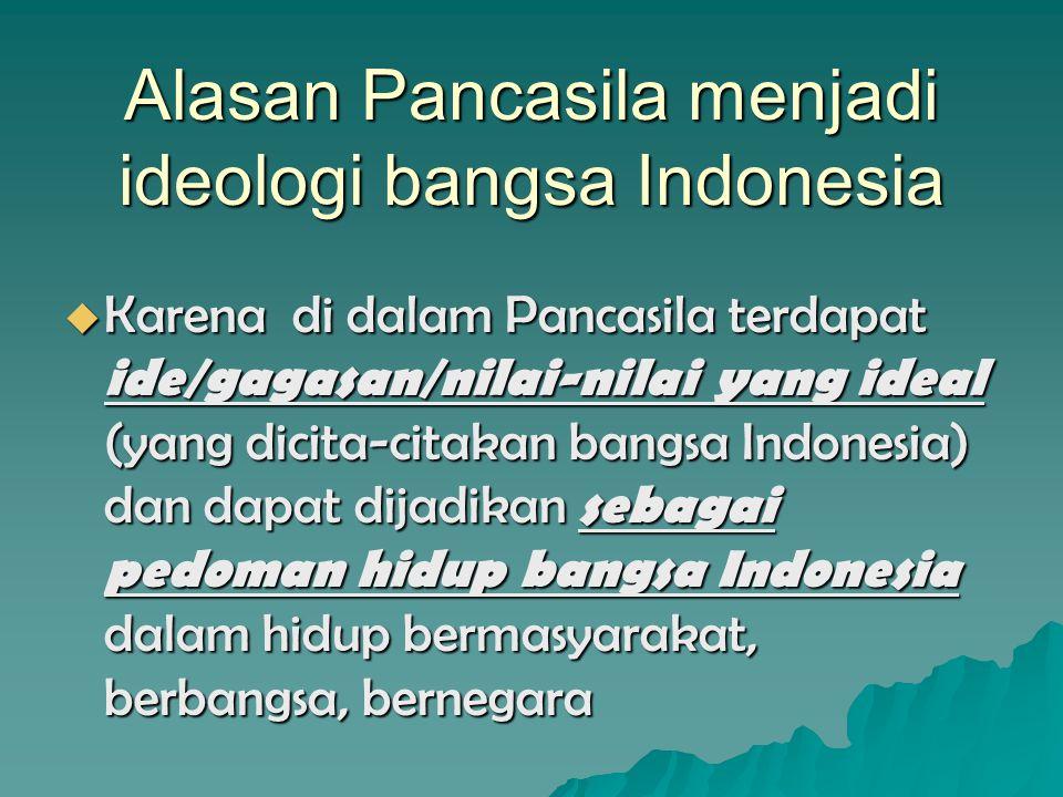 Alasan Pancasila menjadi ideologi bangsa Indonesia  Karena di dalam Pancasila terdapat ide/gagasan/nilai-nilai yang ideal (yang dicita-citakan bangsa