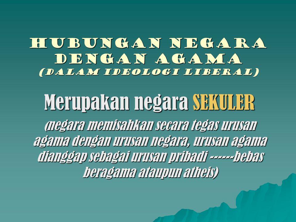 Hubungan negara dengan agama (DALAM IDEOLOGI LiBERAL) Merupakan negara SEKULER ( negara memisahkan secara tegas urusan agama dengan urusan negara, uru