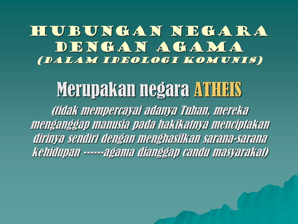 Hubungan negara dengan agama (DALAM IDEOLOGI komunis) Merupakan negara ATHEIS (tidak mempercayai adanya Tuhan, mereka menganggap manusia pada hakikatn