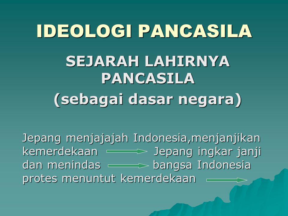 IDEOLOGI PANCASILA SEJARAH LAHIRNYA PANCASILA (sebagai dasar negara) Jepang menjajajah Indonesia,menjanjikan kemerdekaan Jepang ingkar janji dan menin