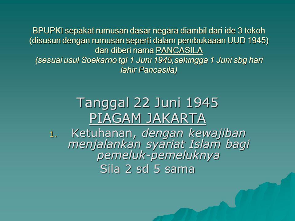 BPUPKI sepakat rumusan dasar negara diambil dari ide 3 tokoh (disusun dengan rumusan seperti dalam pembukaaan UUD 1945) dan diberi nama PANCASILA (ses