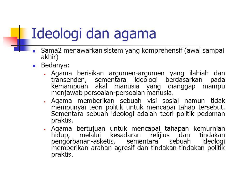 Ideologi dan agama Sama2 menawarkan sistem yang komprehensif (awal sampai akhir) Bedanya:  Agama berisikan argumen-argumen yang ilahiah dan transende