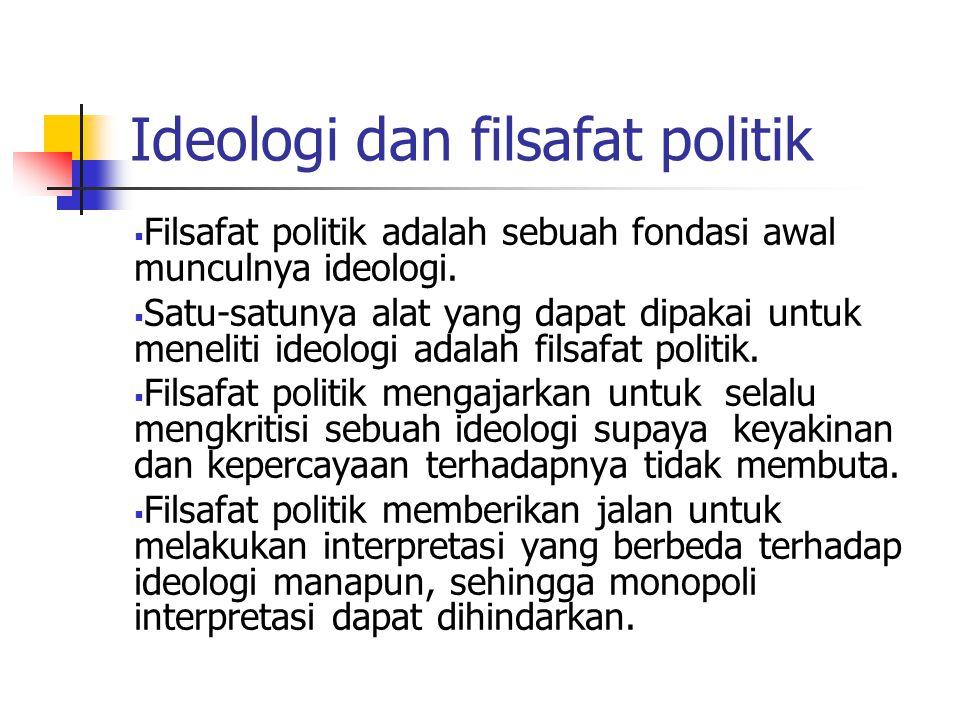 Ideologi dan filsafat politik  Filsafat politik adalah sebuah fondasi awal munculnya ideologi.  Satu-satunya alat yang dapat dipakai untuk meneliti