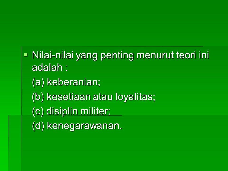  Nilai-nilai yang penting menurut teori ini adalah : (a) keberanian; (b) kesetiaan atau loyalitas; (b) kesetiaan atau loyalitas; (c) disiplin militer; (d) kenegarawanan.