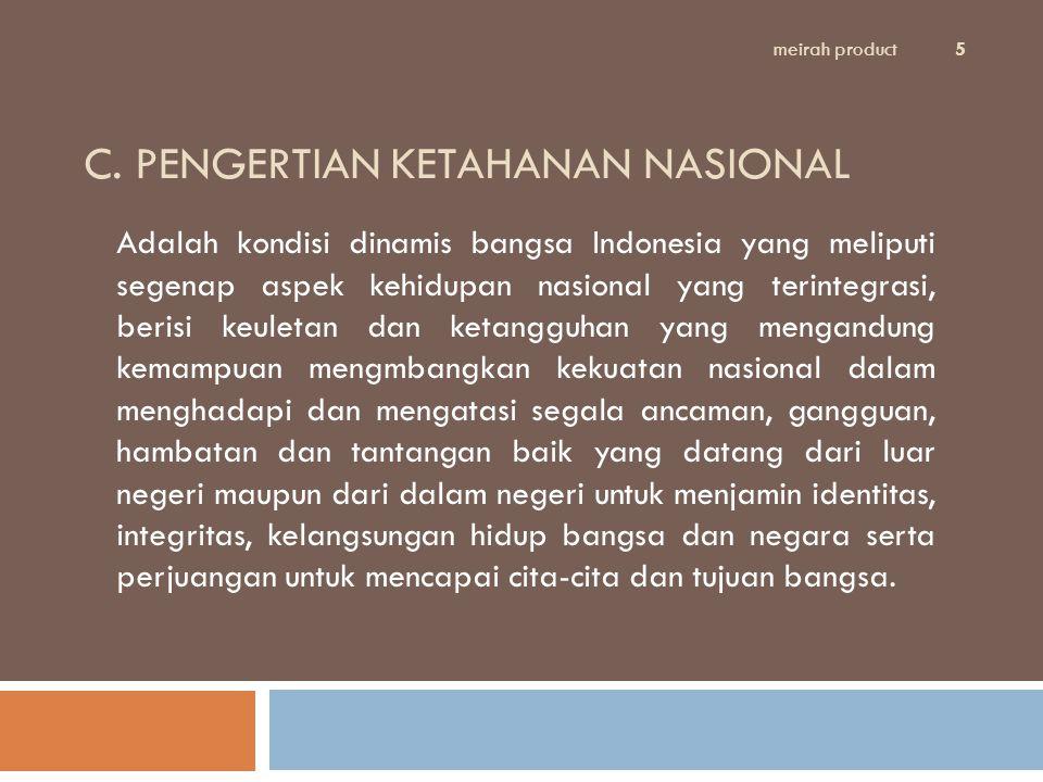 C. PENGERTIAN KETAHANAN NASIONAL Adalah kondisi dinamis bangsa Indonesia yang meliputi segenap aspek kehidupan nasional yang terintegrasi, berisi keul
