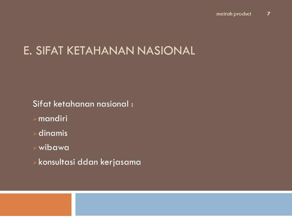 E. SIFAT KETAHANAN NASIONAL Sifat ketahanan nasional :  mandiri  dinamis  wibawa  konsultasi ddan kerjasama meirah product 7