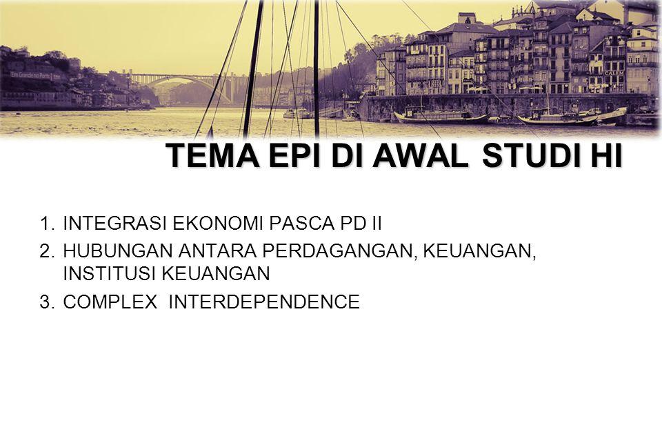TEMA EPI DI AWAL STUDI HI 1.INTEGRASI EKONOMI PASCA PD II 2.HUBUNGAN ANTARA PERDAGANGAN, KEUANGAN, INSTITUSI KEUANGAN 3.COMPLEX INTERDEPENDENCE