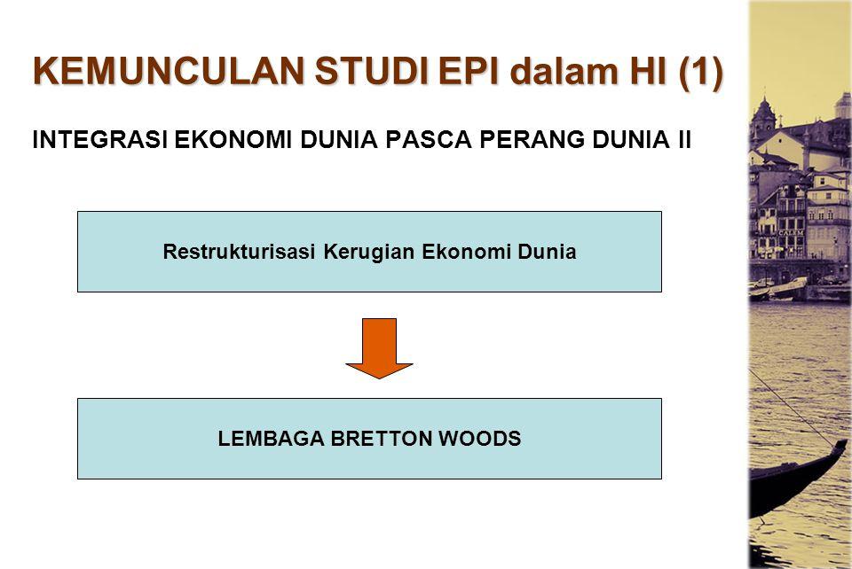 KEMUNCULAN STUDI EPI dalam HI (1) INTEGRASI EKONOMI DUNIA PASCA PERANG DUNIA II Restrukturisasi Kerugian Ekonomi Dunia LEMBAGA BRETTON WOODS
