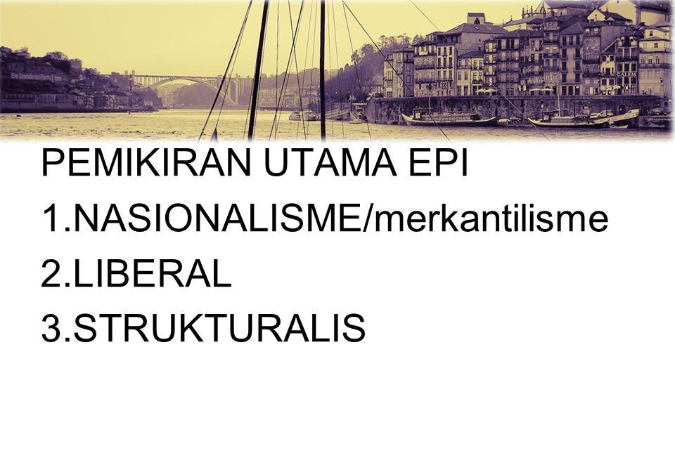 PEMIKIRAN UTAMA EPI 1.NASIONALISME/merkantilisme 2.LIBERAL 3.STRUKTURALIS