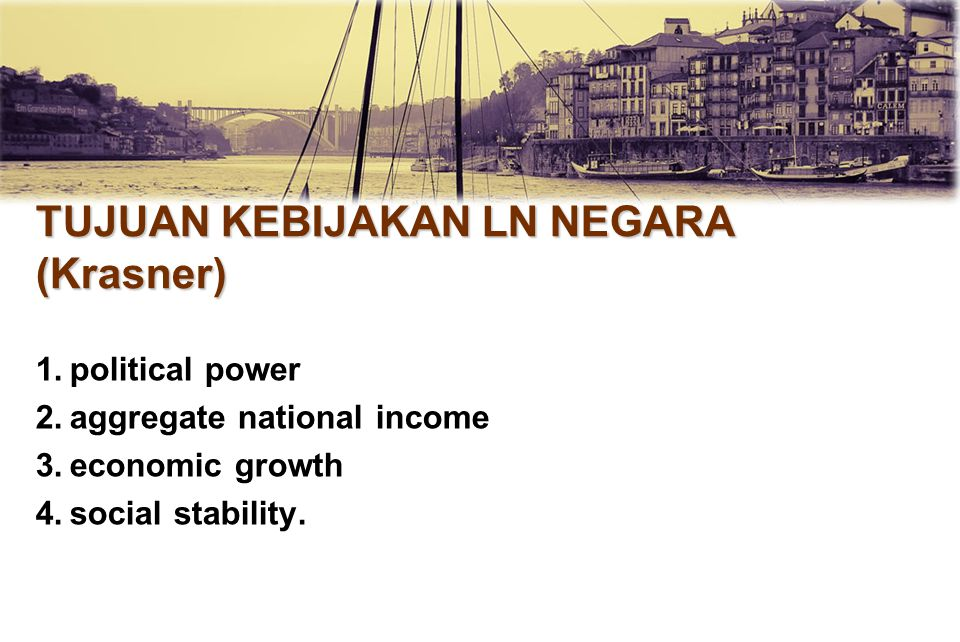 TUJUAN KEBIJAKAN LN NEGARA (Krasner) 1.political power 2.aggregate national income 3.economic growth 4.social stability.