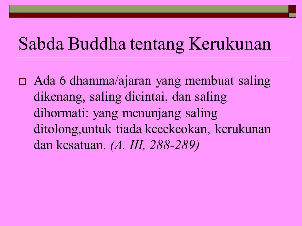 Sabda Buddha tentang Kerukunan  Ada 6 dhamma/ajaran yang membuat saling dikenang, saling dicintai, dan saling dihormati: yang menunjang saling ditolo