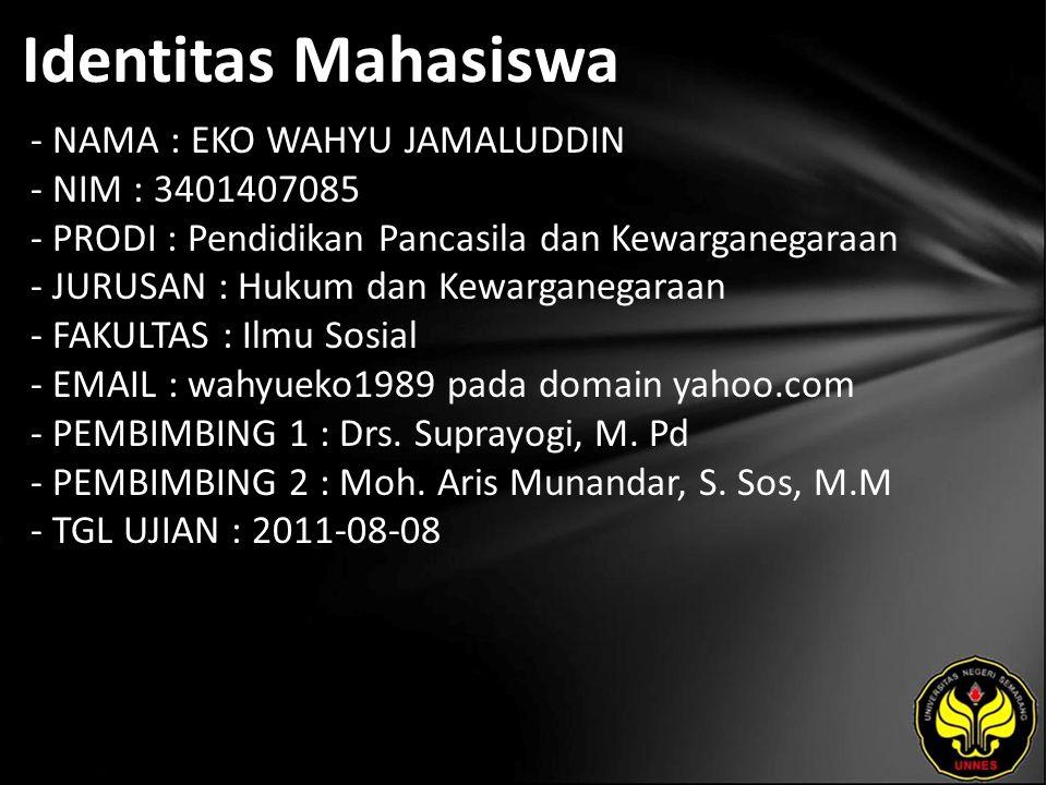 Identitas Mahasiswa - NAMA : EKO WAHYU JAMALUDDIN - NIM : 3401407085 - PRODI : Pendidikan Pancasila dan Kewarganegaraan - JURUSAN : Hukum dan Kewarganegaraan - FAKULTAS : Ilmu Sosial - EMAIL : wahyueko1989 pada domain yahoo.com - PEMBIMBING 1 : Drs.