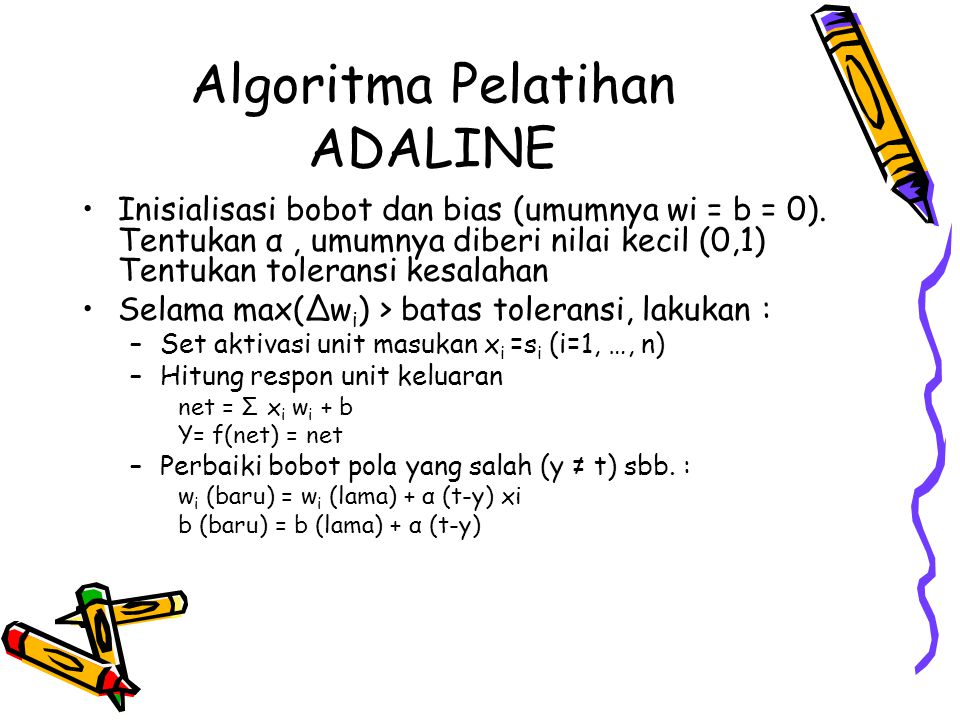 Algoritma Pelatihan ADALINE Inisialisasi bobot dan bias (umumnya wi = b = 0). Tentukan α, umumnya diberi nilai kecil (0,1) Tentukan toleransi kesalaha