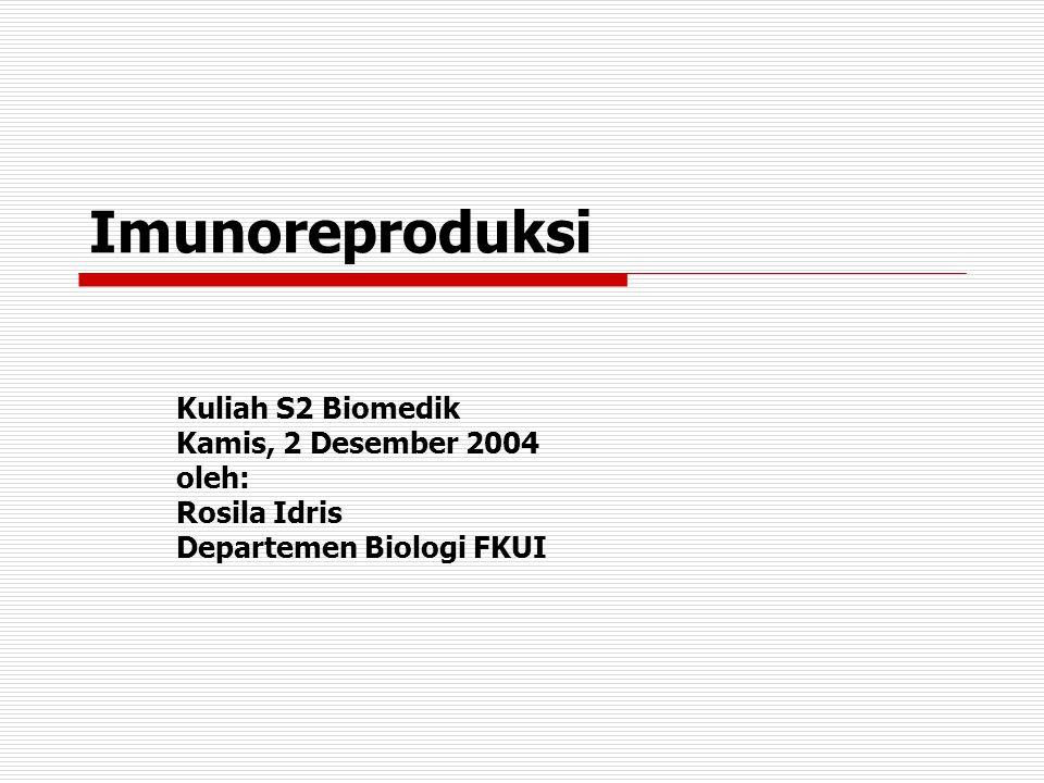 Imunoreproduksi Kuliah S2 Biomedik Kamis, 2 Desember 2004 oleh: Rosila Idris Departemen Biologi FKUI